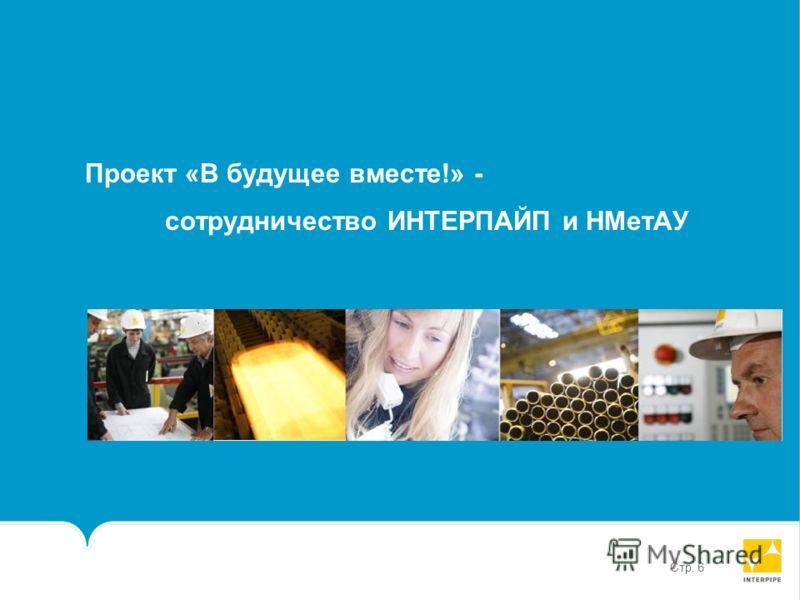 Стр. 6 Проект «В будущее вместе!» - сотрудничество ИНТЕРПАЙП и НМетАУ