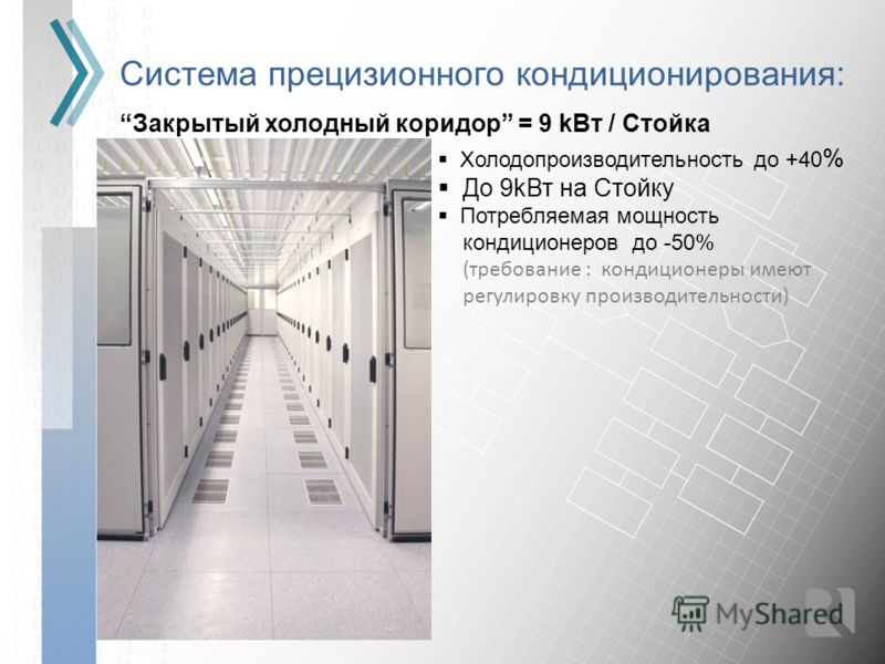 Система прецизионного кондиционирования: Закрытый холодный коридор = 9 kВт / Стойка Холодопроизводительность до +40 % До 9kВт на Стойку Потребляемая мощность кондиционеров до -50% (требование : кондиционеры имеют регулировку производительности)