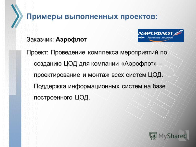 Примеры выполненных проектов: Заказчик: Аэрофлот Проект: Проведение комплекса мероприятий по созданию ЦОД для компании «Аэрофлот» – проектирование и монтаж всех систем ЦОД. Поддержка информационных систем на базе построенного ЦОД.
