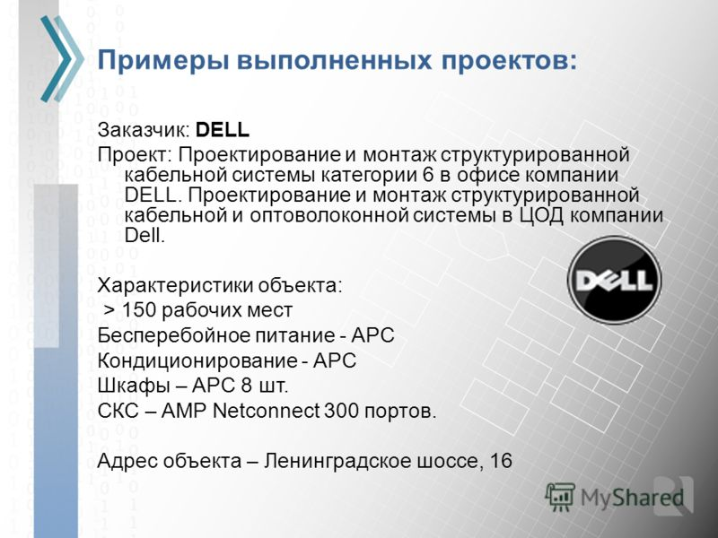 Примеры выполненных проектов: Заказчик: DELL Проект: Проектирование и монтаж структурированной кабельной системы категории 6 в офисе компании DELL. Проектирование и монтаж структурированной кабельной и оптоволоконной системы в ЦОД компании Dell. Хара