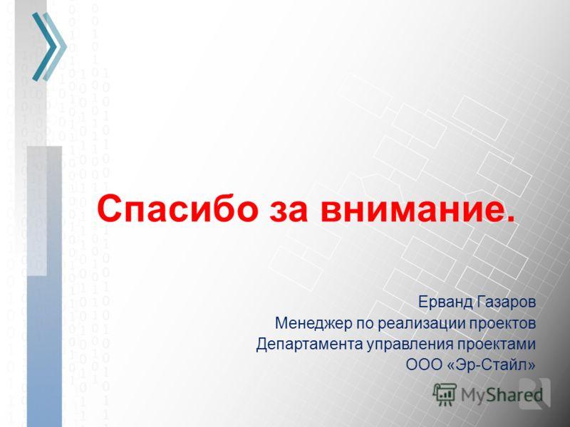 Спасибо за внимание. Ерванд Газаров Менеджер по реализации проектов Департамента управления проектами ООО «Эр-Стайл»