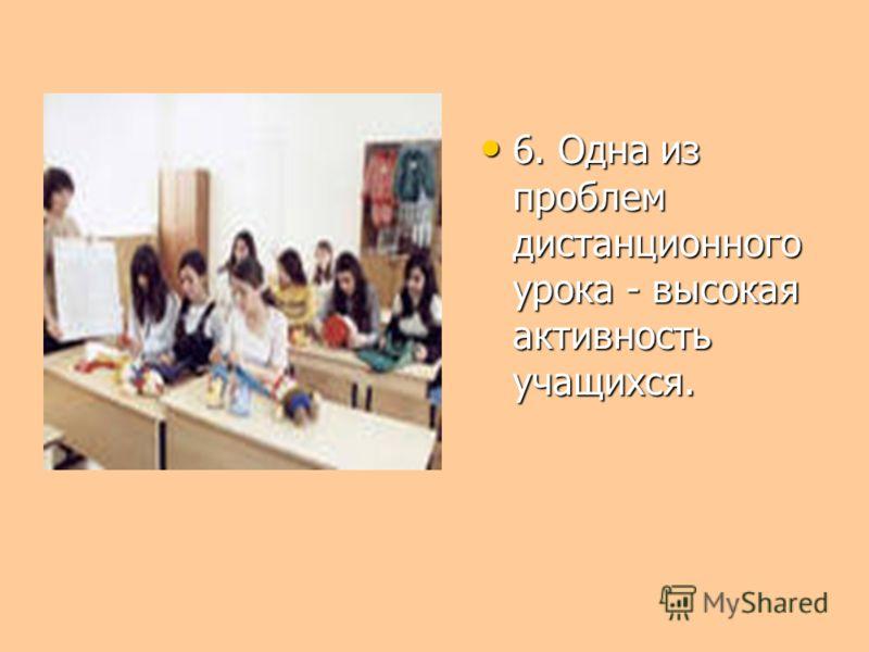 6. Одна из проблем дистанционного урока - высокая активность учащихся. 6. Одна из проблем дистанционного урока - высокая активность учащихся.