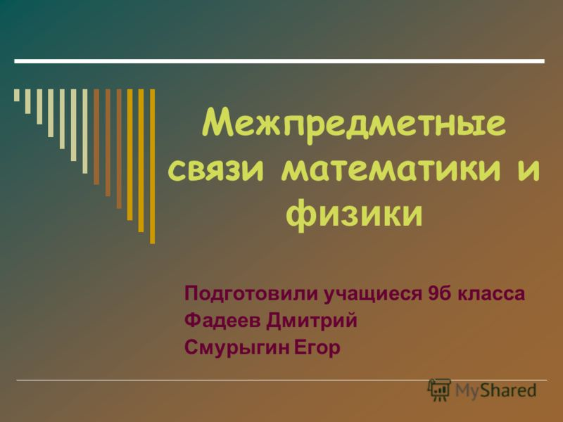 Межпредметные связи математики и физики Подготовили учащиеся 9б класса Фадеев Дмитрий Смурыгин Егор