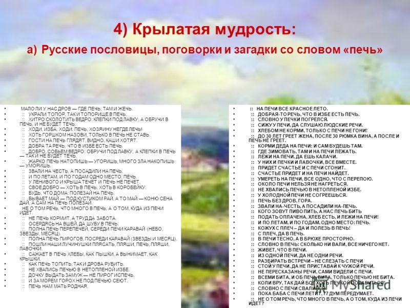 4) Крылатая мудрость: а) Русские пословицы, поговорки и загадки со словом «печь» МАЛО ЛИ У НАС ДРОВ ГДЕ ПЕЧЬ, ТАМ И ЖЕЧЬ. :: УКРАЛИ ТОПОР, ТАК И ТОПОРИЩЕ В ПЕЧЬ. :: ХИТРО СКОЛОТИТЬ ВЕДРО: КЛЕПКИ ПОД ЛАВКУ, А ОБРУЧИ В ПЕЧЬ, И НЕ БУДЕТ ТЕЧЬ. :: ХОДИ, И
