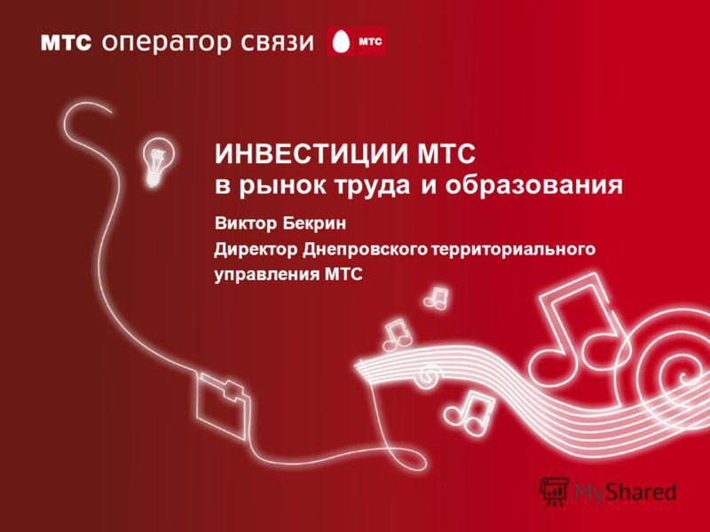 ИНВЕСТИЦИИ МТС в рынок труда и образования Виктор Бекрин Директор Днепровского территориального управления МТС