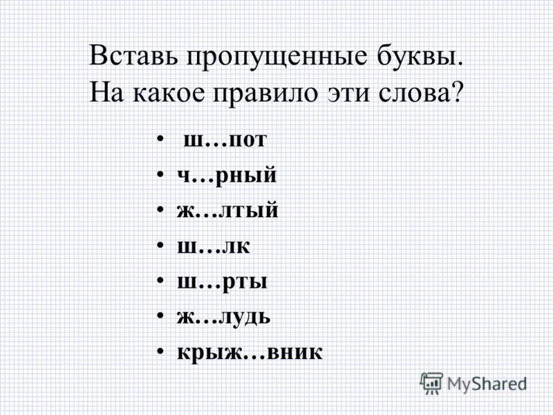 Вставь пропущенные буквы. На какое правило эти слова? ш…пот ч…рный ж…лтый ш…лк ш…рты ж…лудь крыж…вник