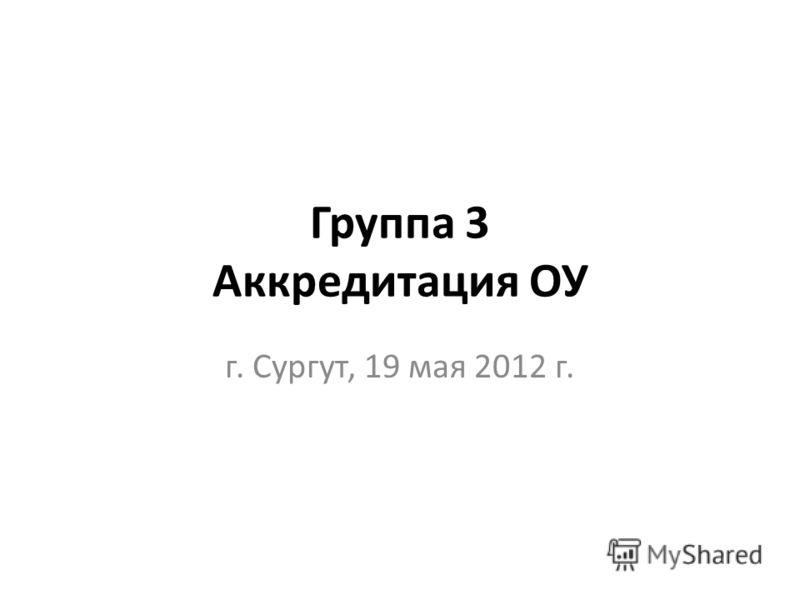 Группа 3 Аккредитация ОУ г. Сургут, 19 мая 2012 г.