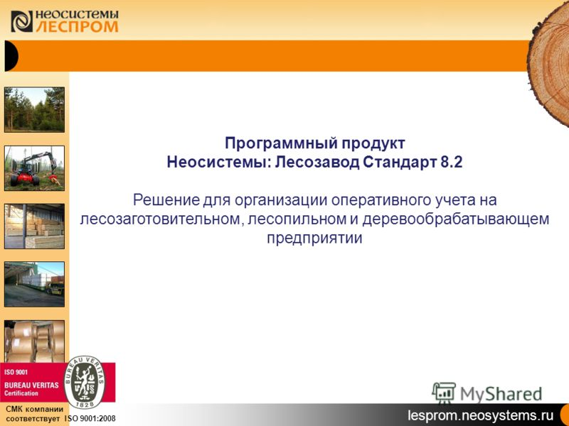 lesprom.neosystems.ru СМК компании соответствует ISO 9001:2008 Программный продукт Неосистемы: Лесозавод Стандарт 8.2 Решение для организации оперативного учета на лесозаготовительном, лесопильном и деревообрабатывающем предприятии