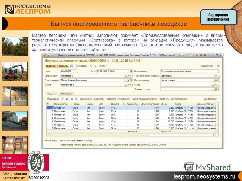 lesprom.neosystems.ru СМК компании соответствует ISO 9001:2008 Выпуск сортированного пиловочника лесоцехом Мастер лесоцеха или учетчик заполняют документ «Производственные операции» с видом технологической операции «Сортировка» в котором на закладке
