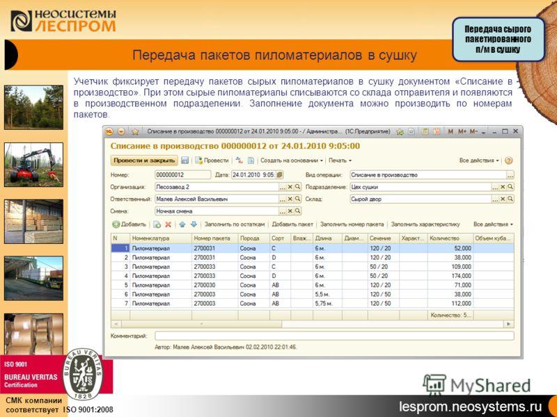 lesprom.neosystems.ru СМК компании соответствует ISO 9001:2008 Передача пакетов пиломатериалов в сушку Учетчик фиксирует передачу пакетов сырых пиломатериалов в сушку документом «Списание в производство». При этом сырые пиломатериалы списываются со с