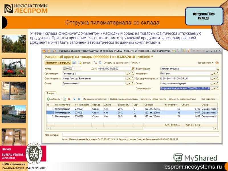 lesprom.neosystems.ru СМК компании соответствует ISO 9001:2008 Отгрузка пиломатериала со склада Учетчик склада фиксирует документом «Расходный ордер на товары» фактически отгружаемую продукцию. При этом проверяется соответствие отгружаемой продукции