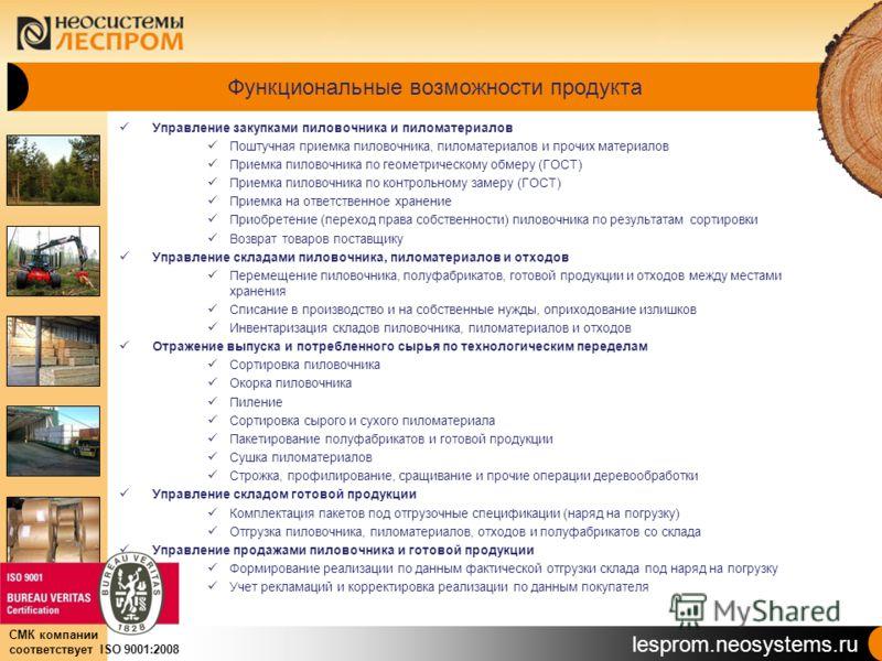 lesprom.neosystems.ru СМК компании соответствует ISO 9001:2008 Функциональные возможности продукта Управление закупками пиловочника и пиломатериалов Поштучная приемка пиловочника, пиломатериалов и прочих материалов Приемка пиловочника по геометрическ