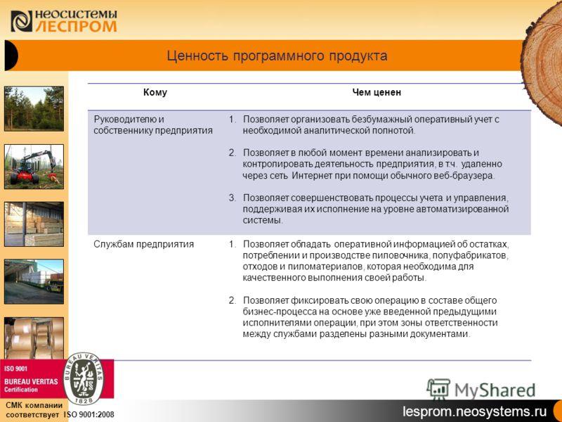 lesprom.neosystems.ru СМК компании соответствует ISO 9001:2008 Ценность программного продукта КомуЧем ценен Руководителю и собственнику предприятия 1.Позволяет организовать безбумажный оперативный учет с необходимой аналитической полнотой. 2.Позволяе