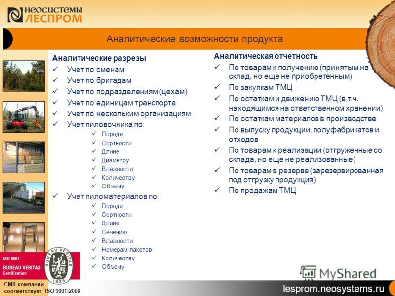lesprom.neosystems.ru СМК компании соответствует ISO 9001:2008 Аналитические возможности продукта Аналитические разрезы Учет по сменам Учет по бригадам Учет по подразделениям (цехам) Учет по единицам транспорта Учет по нескольким организациям Учет пи