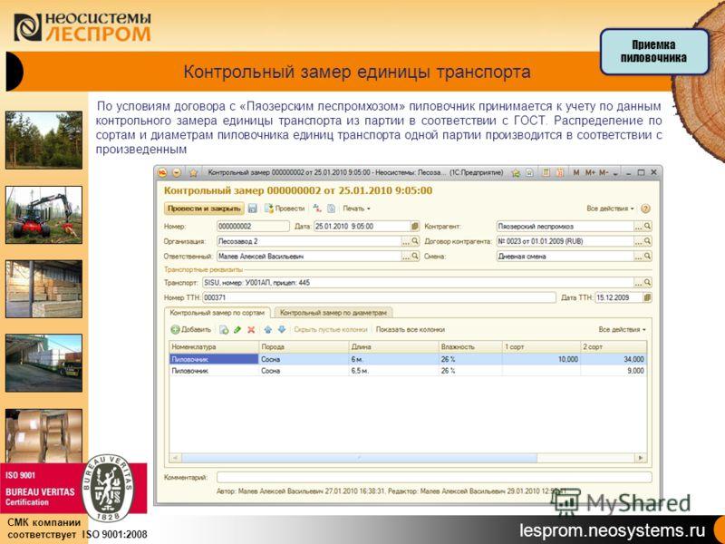 lesprom.neosystems.ru СМК компании соответствует ISO 9001:2008 Контрольный замер единицы транспорта По условиям договора с «Пяозерским леспромхозом» пиловочник принимается к учету по данным контрольного замера единицы транспорта из партии в соответст