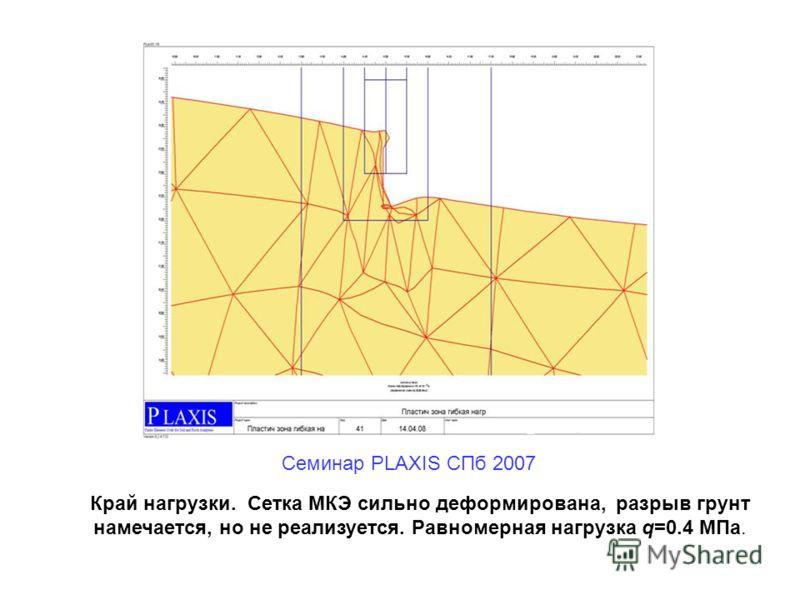 Край нагрузки. Сетка МКЭ сильно деформирована, разрыв грунт намечается, но не реализуется. Равномерная нагрузка q=0.4 МПа. Семинар PLAXIS CПб 2007
