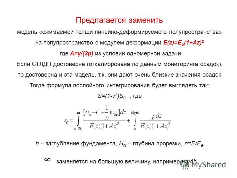 Предлагается заменить модель «сжимаемой толщи линейно-деформируемого полупространства» на полупространство с модулем деформации E(z)=E o (1+Az) 2 где A=γ/(3p) из условий одномерной задачи Если СТЛДП достоверна (откалибрована по данным мониторинга оса
