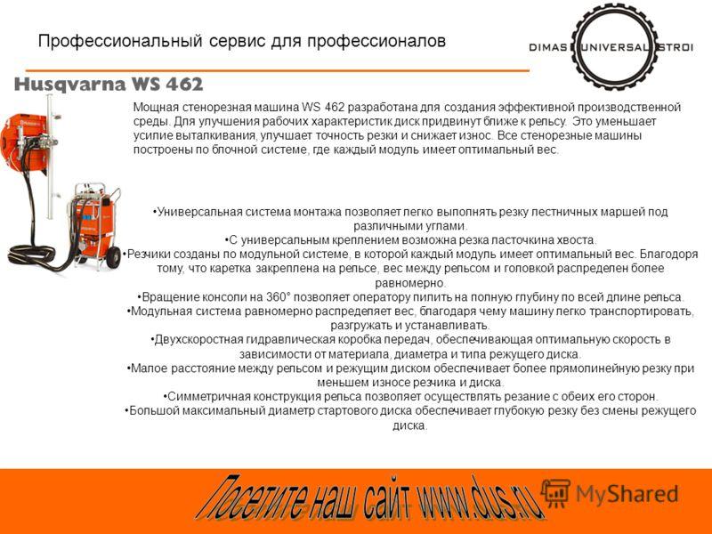 Профессиональный сервис для профессионалов Мощная стенорезная машина WS 462 разработана для создания эффективной производственной среды. Для улучшения рабочих характеристик диск придвинут ближе к рельсу. Это уменьшает усилие выталкивания, улучшает то