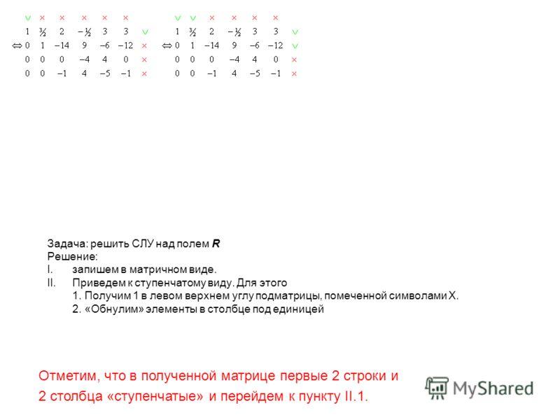 Задача: решить СЛУ над полем R Решение: I.запишем в матричном виде. II.Приведем к ступенчатому виду. Для этого 1. Получим 1 в левом верхнем углу подматрицы, помеченной символами X. 2. «Обнулим» элементы в столбце под единицей Отметим, что в полученно