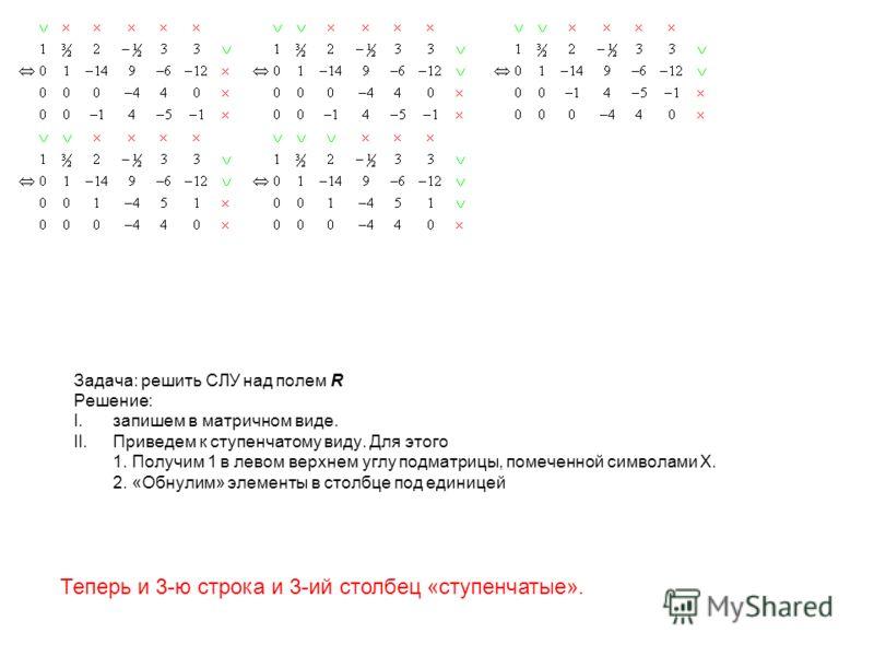Задача: решить СЛУ над полем R Решение: I.запишем в матричном виде. II.Приведем к ступенчатому виду. Для этого 1. Получим 1 в левом верхнем углу подматрицы, помеченной символами X. 2. «Обнулим» элементы в столбце под единицей Теперь и 3-ю строка и 3-