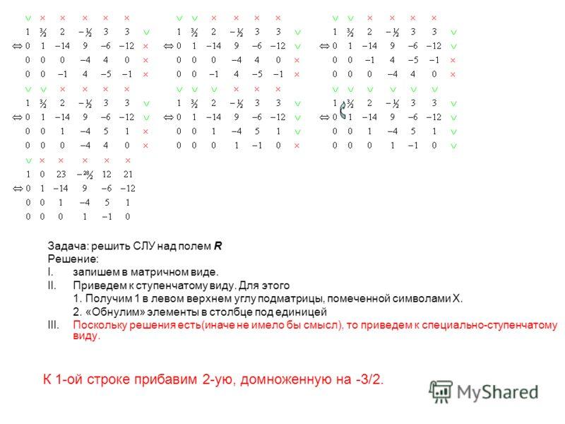 Задача: решить СЛУ над полем R Решение: I.запишем в матричном виде. II.Приведем к ступенчатому виду. Для этого 1. Получим 1 в левом верхнем углу подматрицы, помеченной символами X. 2. «Обнулим» элементы в столбце под единицей III.Поскольку решения ес