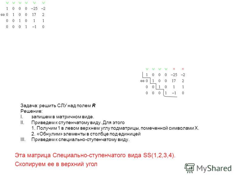 Задача: решить СЛУ над полем R Решение: I.запишем в матричном виде. II.Приведем к ступенчатому виду. Для этого 1. Получим 1 в левом верхнем углу подматрицы, помеченной символами X. 2. «Обнулим» элементы в столбце под единицей III.Приведем к специальн