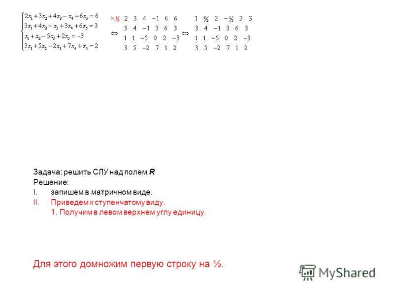 Задача: решить СЛУ над полем R Решение: I.запишем в матричном виде. II.Приведем к ступенчатому виду. 1. Получим в левом верхнем углу единицу. Для этого домножим первую строку на ½.