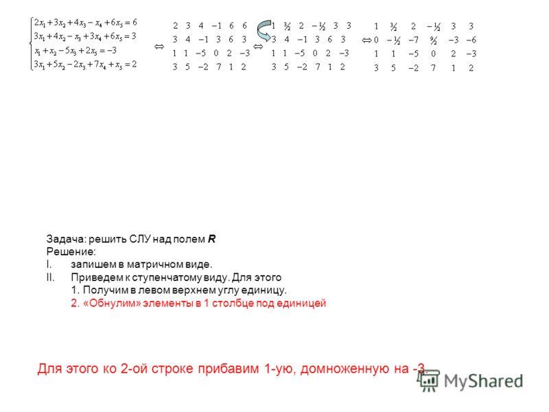 Задача: решить СЛУ над полем R Решение: I.запишем в матричном виде. II.Приведем к ступенчатому виду. Для этого 1. Получим в левом верхнем углу единицу. 2. «Обнулим» элементы в 1 столбце под единицей Для этого ко 2-ой строке прибавим 1-ую, домноженную