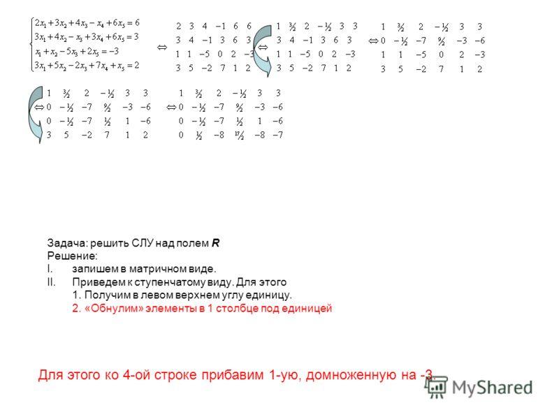 Задача: решить СЛУ над полем R Решение: I.запишем в матричном виде. II.Приведем к ступенчатому виду. Для этого 1. Получим в левом верхнем углу единицу. 2. «Обнулим» элементы в 1 столбце под единицей Для этого ко 4-ой строке прибавим 1-ую, домноженную