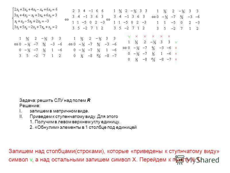 Задача: решить СЛУ над полем R Решение: I.запишем в матричном виде. II.Приведем к ступенчатому виду. Для этого 1. Получим в левом верхнем углу единицу. 2. «Обнулим» элементы в 1 столбце под единицей Запишем над столбцами(строками), которые «приведены