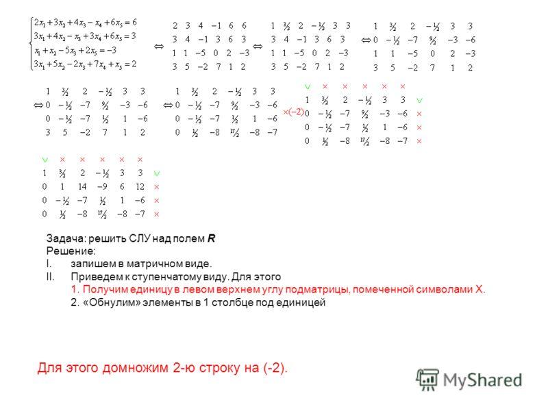 Задача: решить СЛУ над полем R Решение: I.запишем в матричном виде. II.Приведем к ступенчатому виду. Для этого 1. Получим единицу в левом верхнем углу подматрицы, помеченной символами X. 2. «Обнулим» элементы в 1 столбце под единицей Для этого домнож