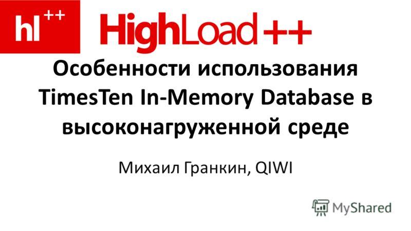 Особенности использования TimesTen In-Memory Database в высоконагруженной среде Михаил Гранкин, QIWI