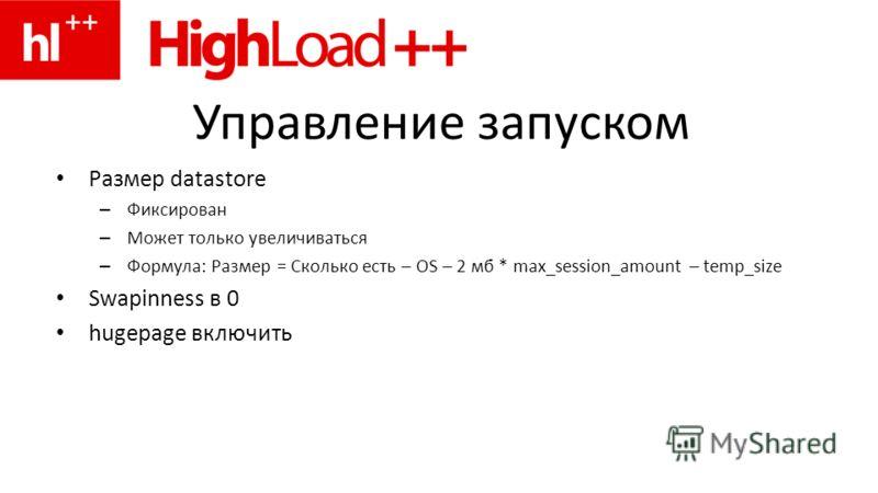 Управление запуском Размер datastore – Фиксирован – Может только увеличиваться – Формула: Размер = Сколько есть – OS – 2 мб * max_session_amount – temp_size Swapinness в 0 hugepage включить