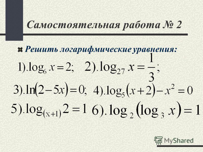 Самостоятельная работа 2 Решить логарифмические уравнения:
