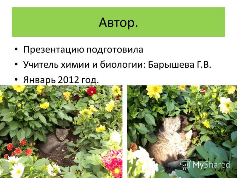 Автор. Презентацию подготовила Учитель химии и биологии: Барышева Г.В. Январь 2012 год.