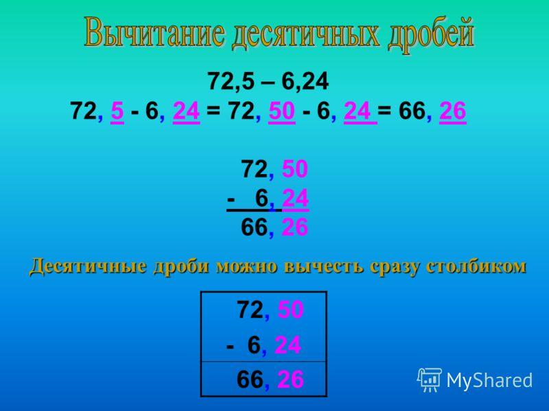 72,5 – 6,24 72, 5 - 6, 24 = 72, 50 - 6, 24 = 66, 26 72, 50 - 6, 24 66, 26 Десятичные дроби можно вычесть сразу столбиком 72, 50 - 6, 24 66, 26