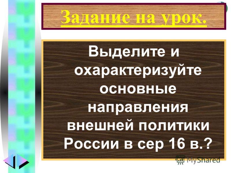 Меню Задание на урок. Выделите и охарактеризуйте основные направления внешней политики России в сер 16 в.?