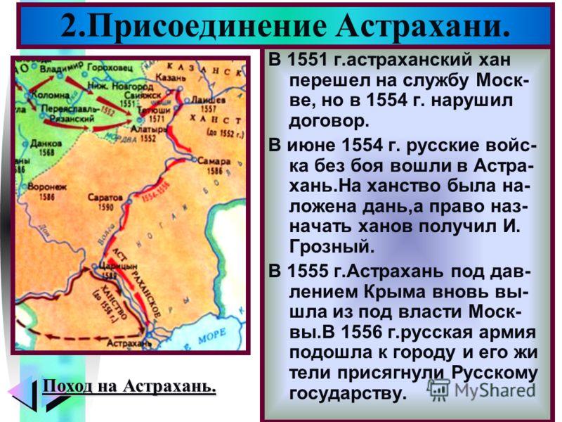Меню В 1551 г.астраханский хан перешел на службу Моск- ве, но в 1554 г. нарушил договор. В июне 1554 г. русские войс- ка без боя вошли в Астра- хань.На ханство была на- ложена дань,а право наз- начать ханов получил И. Грозный. В 1555 г.Астрахань под