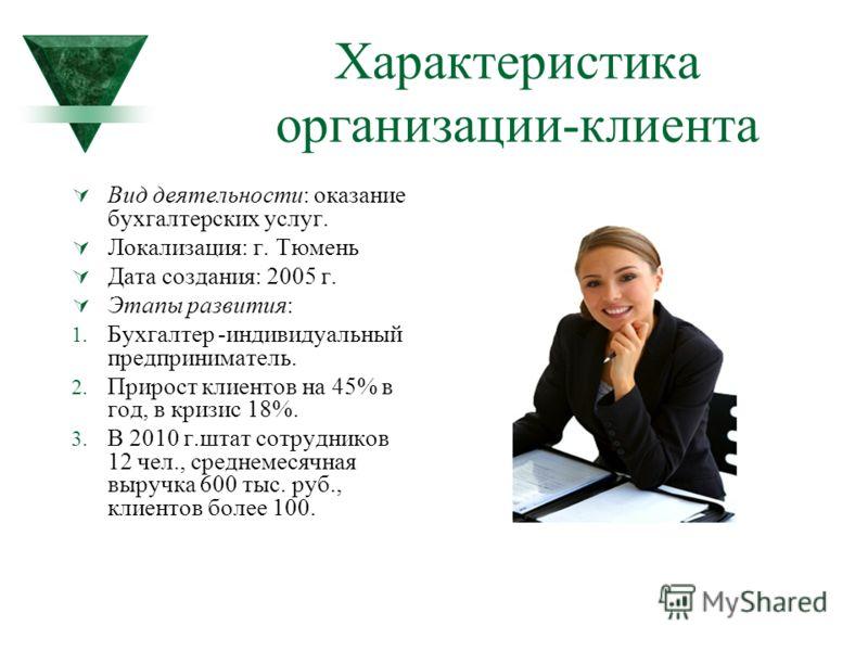 Характеристика организации-клиента Вид деятельности: оказание бухгалтерских услуг. Локализация: г. Тюмень Дата создания: 2005 г. Этапы развития: 1. Бухгалтер -индивидуальный предприниматель. 2. Прирост клиентов на 45% в год, в кризис 18%. 3. В 2010 г