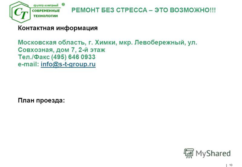 РЕМОНТ БЕЗ СТРЕССА – ЭТО ВОЗМОЖНО!!! 10 Контактная информация Московская область, г. Химки, мкр. Левобережный, ул. Совхозная, дом 7, 2-й этаж Тел./Факс (495) 646 0933 e-mail: info@s-t-group.ru План проезда:info@s-t-group.ru