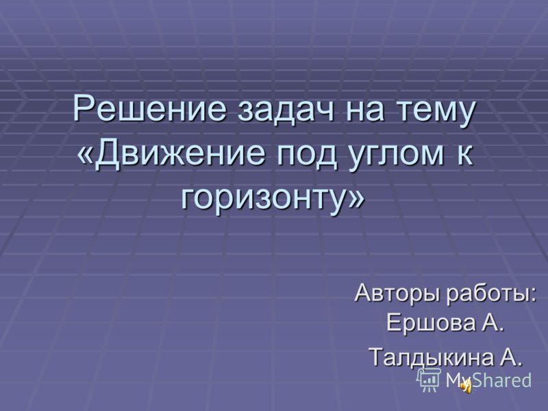 Решение задач на тему «Движение под углом к горизонту» Авторы работы: Ершова А. Талдыкина А.