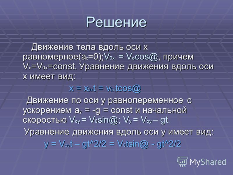 Решение Движение тела вдоль оси x равномерное(a x =0);V 0x = V o cos@, причем V x =V 0x =const. Уравнение движения вдоль оси x имеет вид: Движение тела вдоль оси x равномерное(a x =0);V 0x = V o cos@, причем V x =V 0x =const. Уравнение движения вдоль