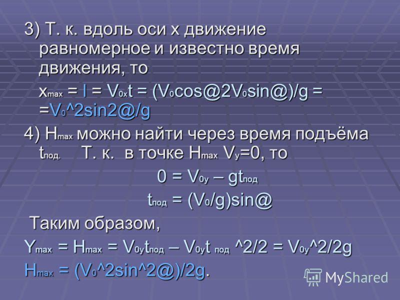3) Т. к. вдоль оси x движение равномерное и известно время движения, то x max = l = V 0x t = (V 0 cos@2V 0 sin@)/g = =V 0 ^2sin2@/g x max = l = V 0x t = (V 0 cos@2V 0 sin@)/g = =V 0 ^2sin2@/g 4) H max можно найти через время подъёма t под. Т. к. в то