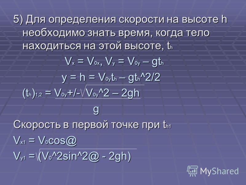 5) Для определения скорости на высоте h необходимо знать время, когда тело находиться на этой высоте, t h V x = V 0x, V y = V 0y – gt h V x = V 0x, V y = V 0y – gt h y = h = V 0y t h – gt h ^2/2 y = h = V 0y t h – gt h ^2/2 (t h ) 1,2 = V 0y +/- V 0y