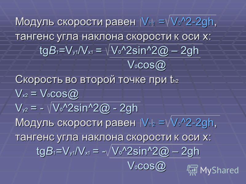 Модуль скорости равен V h 1 = V 0 ^2-2gh, тангенс угла наклона скорости к оси х: tgB 1 =V y1 /V x1 = V 0 ^2sin^2@ – 2gh tgB 1 =V y1 /V x1 = V 0 ^2sin^2@ – 2gh V 0 cos@ V 0 cos@ Скорость во второй точке при t h2 V x2 = V 0 cos@ V y2 = - V 0 ^2sin^2@ -