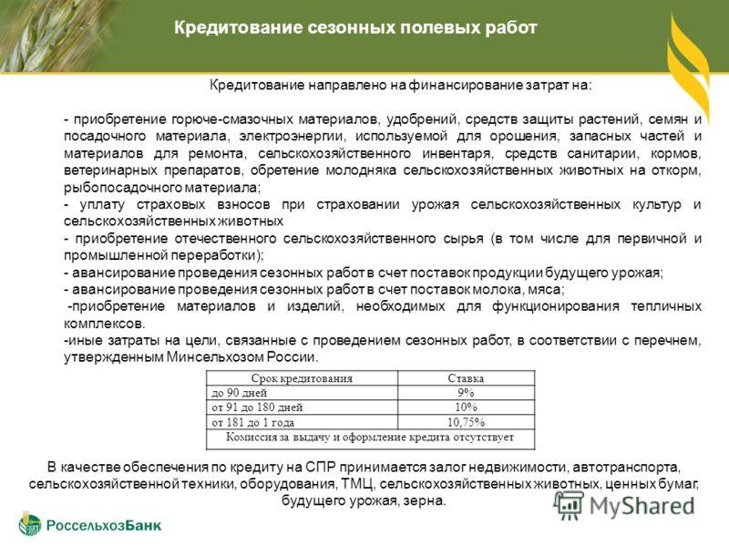 Кредитование сезонных полевых работ Кредитование направлено на финансирование затрат на: - приобретение горюче-смазочных материалов, удобрений, средств защиты растений, семян и посадочного материала, электроэнергии, используемой для орошения, запасны