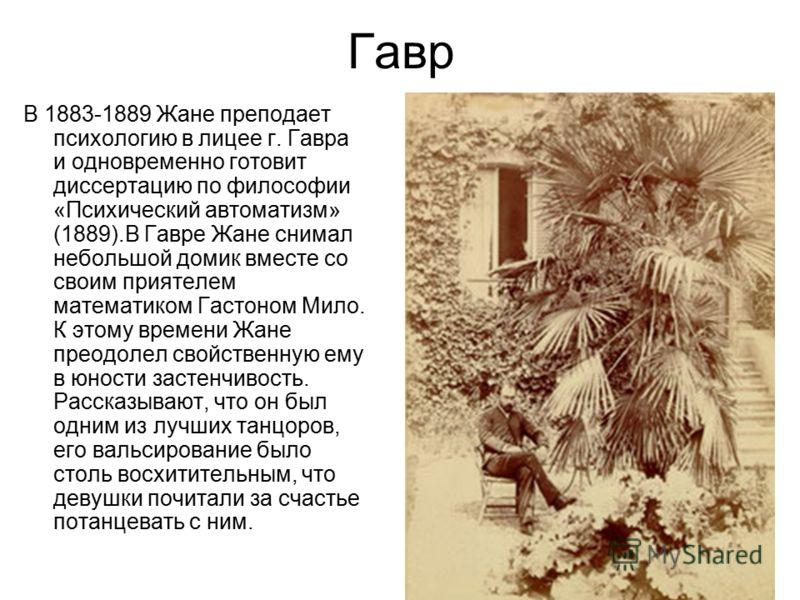 Гавр В 1883-1889 Жане преподает психологию в лицее г. Гавра и одновременно готовит диссертацию по философии «Психический автоматизм» (1889).В Гавре Жане снимал небольшой домик вместе со своим приятелем математиком Гастоном Мило. К этому времени Жане