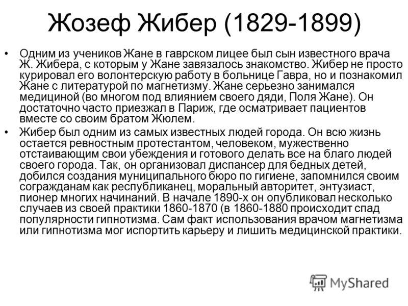 Жозеф Жибер (1829-1899) Одним из учеников Жане в гаврском лицее был сын известного врача Ж. Жибера, с которым у Жане завязалось знакомство. Жибер не просто курировал его волонтерскую работу в больнице Гавра, но и познакомил Жане с литературой по магн