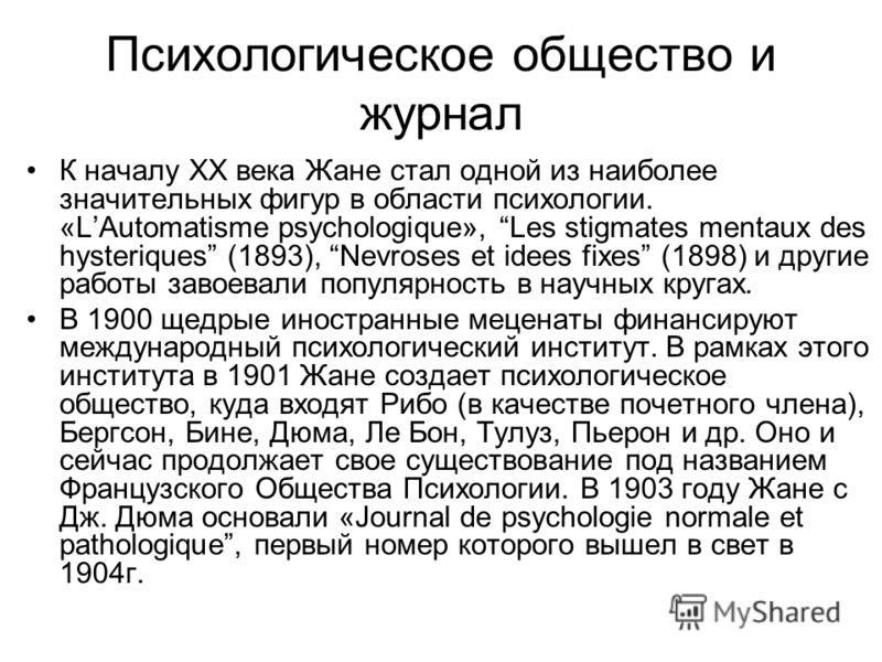 Психологическое общество и журнал К началу XX века Жане стал одной из наиболее значительных фигур в области психологии. «LAutomatisme psychologique», Les stigmates mentaux des hysteriques (1893), Nevroses et idees fixes (1898) и другие работы завоева