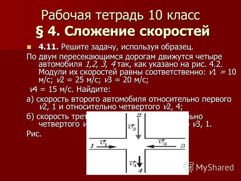 Рабочая тетрадь 10 класс § 4. Сложение скоростей 4.11. Решите задачу, используя образец. 4.11. Решите задачу, используя образец. По двум пересекающимся дорогам движутся четыре автомобиля 1,2, 3, 4 так, как указано на рис. 4.2. Модули их скоростей рав